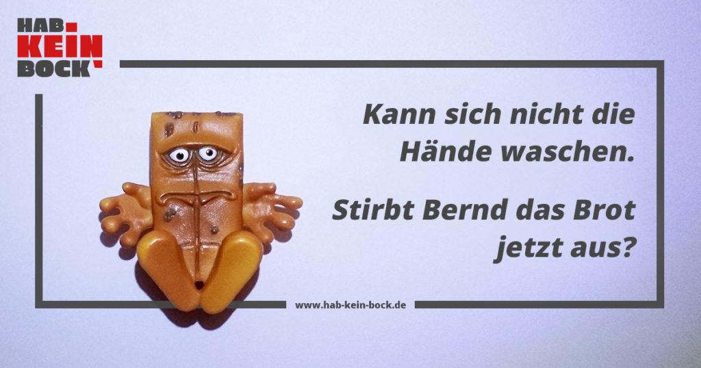 Kann sich nicht die Hände waschen. Stirbt Bernd das Brot jetzt wegen des Corona-Virus aus?